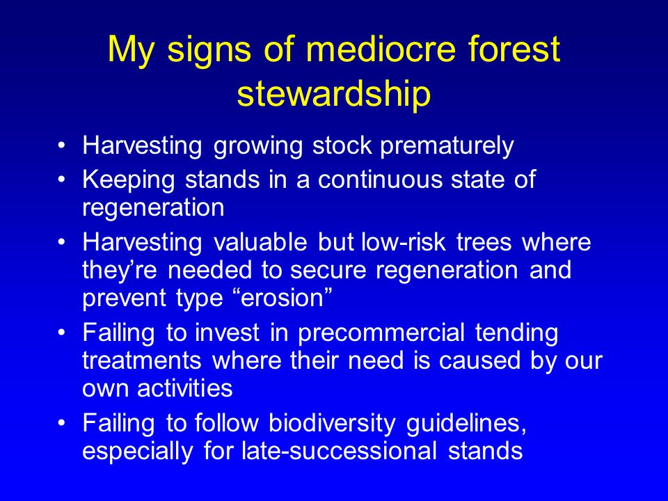 My signs of mediocre forest stewardship Harvesting growing stock prematurely Keeping stands in a continuous state of regeneration Harvesting valuable but low-risk trees where they're needed to secure regeneration and prevent type erosion Failing to invest in precommercial tending treatments where their need is caused by our own activities Failing to follow biodiversity guidelines, especially for late-successional stands