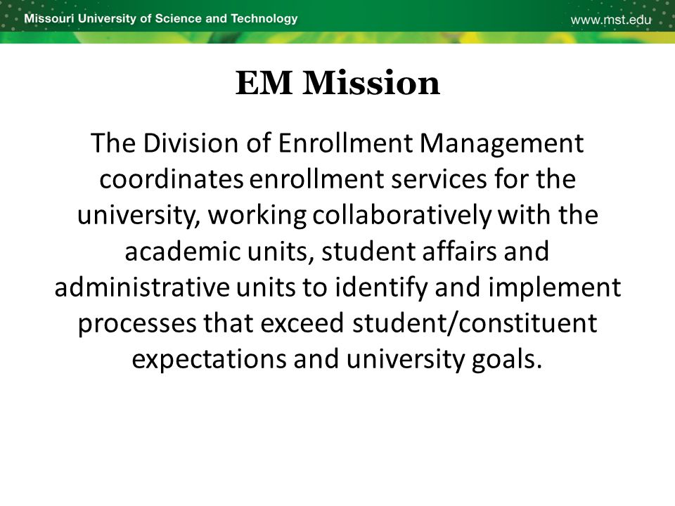 EM Mission The Division of Enrollment Management coordinates enrollment services for the university, working collaboratively with the academic units,