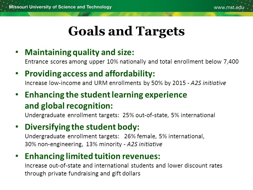 Goals and Targets Maintaining quality and size: Entrance scores among upper 10% nationally and total enrollment below 7,400 Providing access and affor