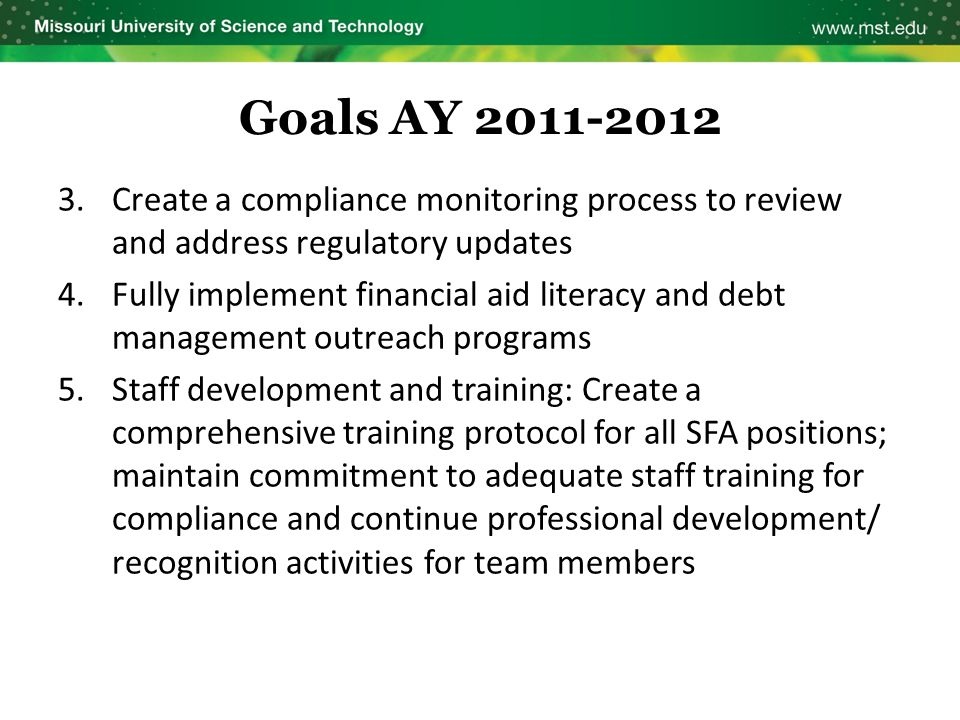 Goals AY 2011-2012 3.Create a compliance monitoring process to review and address regulatory updates 4.Fully implement financial aid literacy and debt