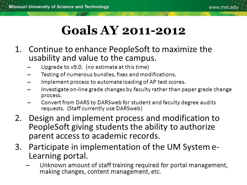 Goals AY 2011-2012 1.Continue to enhance PeopleSoft to maximize the usability and value to the campus. – Upgrade to v9.0. (no estimate at this time) –