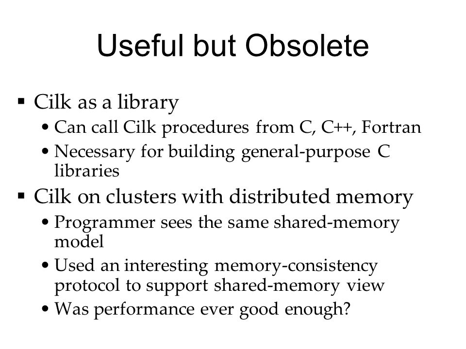Useful but Obsolete  Cilk as a library Can call Cilk procedures from C, C++, Fortran Necessary for building general-purpose C libraries  Cilk on clusters with distributed memory Programmer sees the same shared-memory model Used an interesting memory-consistency protocol to support shared-memory view Was performance ever good enough?