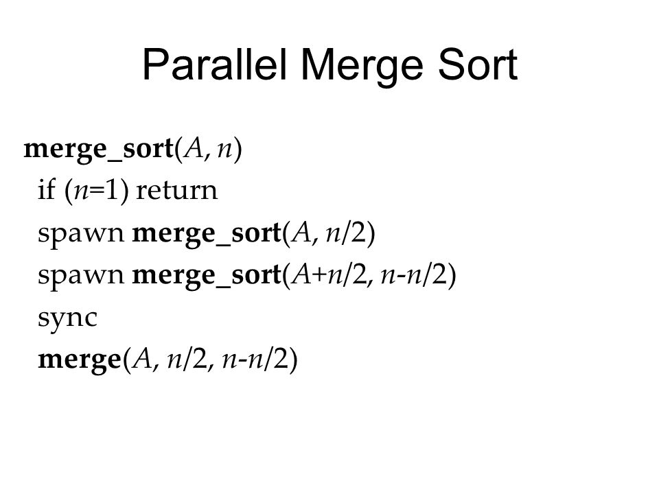 Parallel Merge Sort merge_sort(A, n) if (n=1) return spawn merge_sort(A, n/2) spawn merge_sort(A+n/2, n-n/2) sync merge(A, n/2, n-n/2)