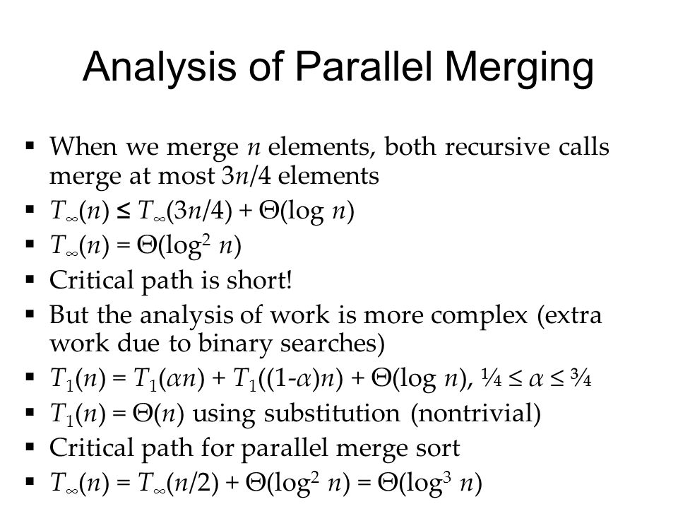 Analysis of Parallel Merging  When we merge n elements, both recursive calls merge at most 3n/4 elements  T ∞ (n) ≤ T ∞ (3n/4) + Θ(log n)  T ∞ (n) = Θ(log 2 n)  Critical path is short.