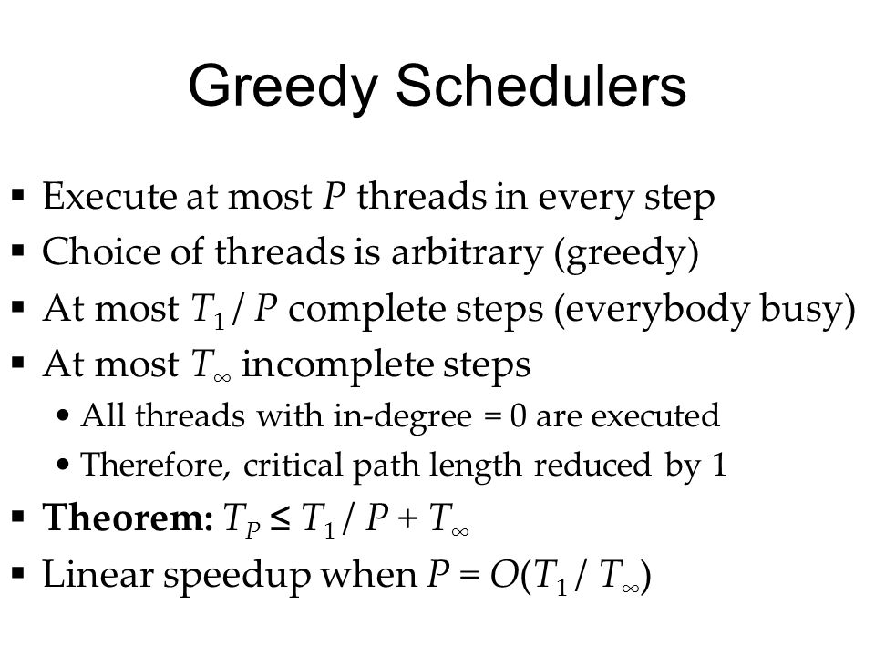 Greedy Schedulers  Execute at most P threads in every step  Choice of threads is arbitrary (greedy)  At most T 1 / P complete steps (everybody busy)  At most T ∞ incomplete steps All threads with in-degree = 0 are executed Therefore, critical path length reduced by 1  Theorem: T P ≤ T 1 / P + T ∞  Linear speedup when P = O(T 1 / T ∞ )