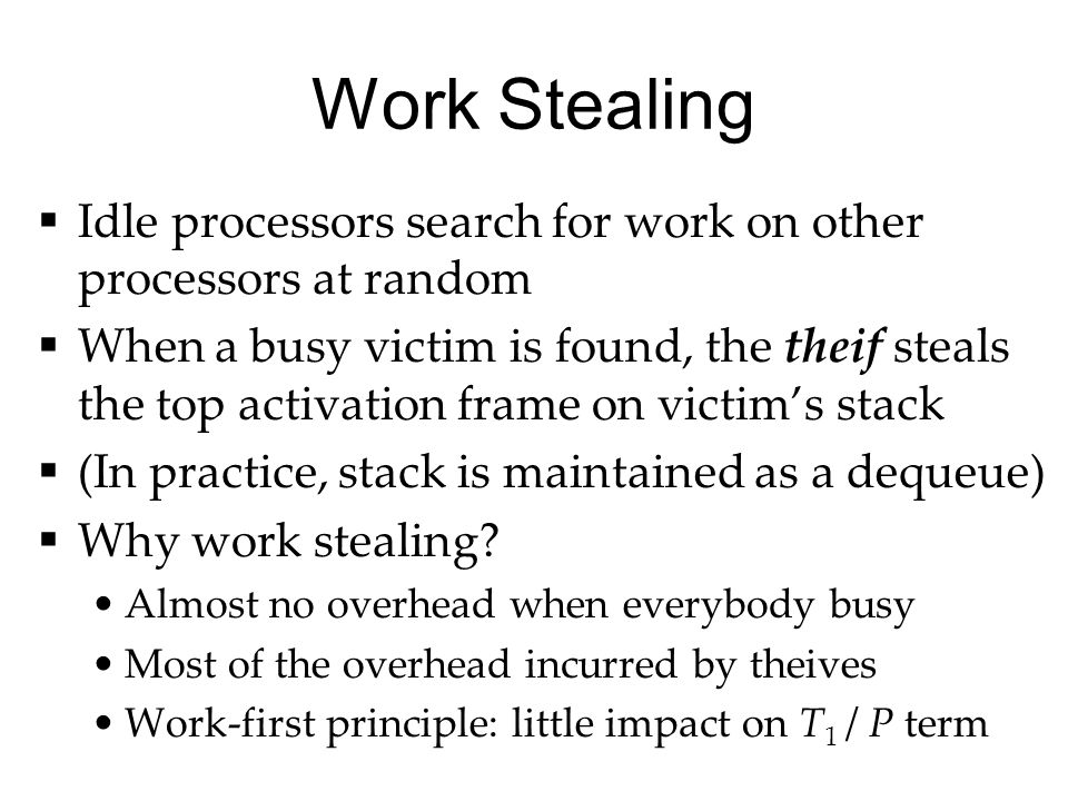 Work Stealing  Idle processors search for work on other processors at random  When a busy victim is found, the theif steals the top activation frame on victim's stack  (In practice, stack is maintained as a dequeue)  Why work stealing.