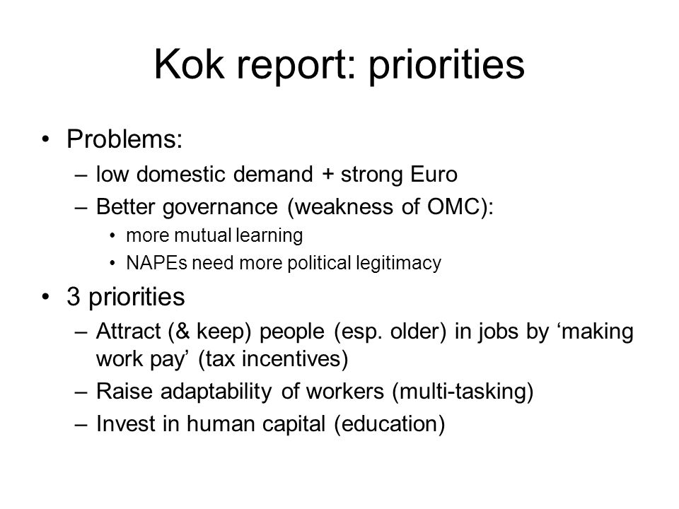 Kok report: priorities Problems: –low domestic demand + strong Euro –Better governance (weakness of OMC): more mutual learning NAPEs need more political legitimacy 3 priorities –Attract (& keep) people (esp.