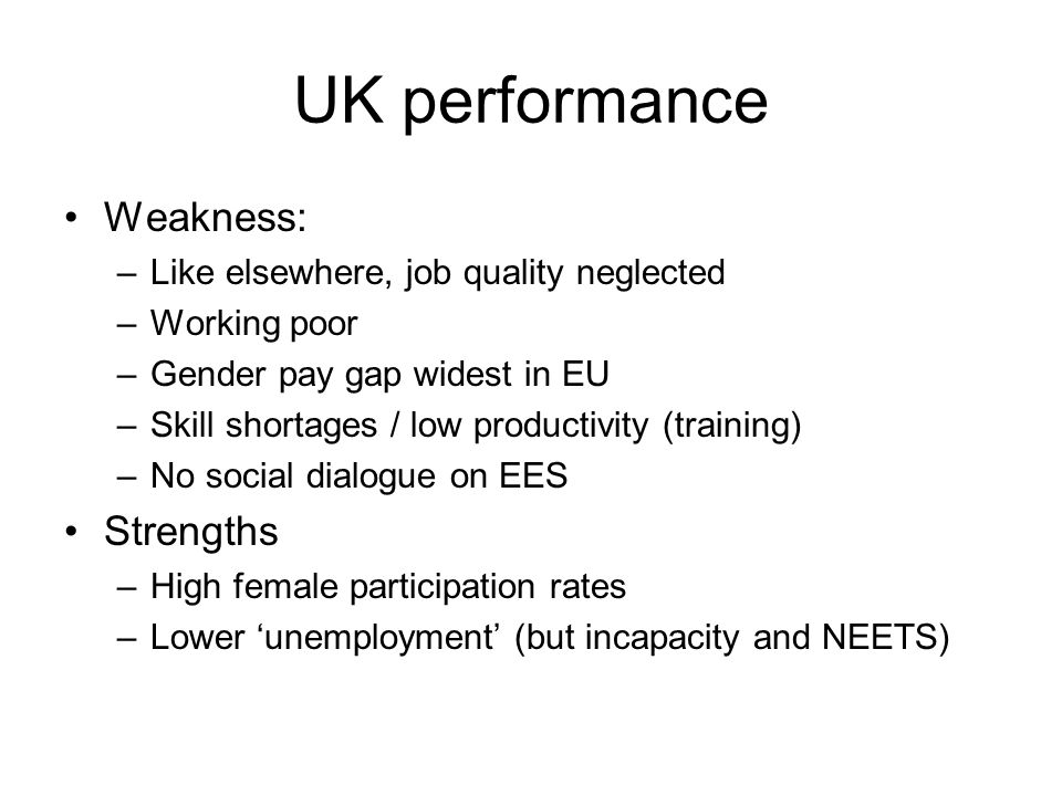 UK performance Weakness: –Like elsewhere, job quality neglected –Working poor –Gender pay gap widest in EU –Skill shortages / low productivity (training) –No social dialogue on EES Strengths –High female participation rates –Lower 'unemployment' (but incapacity and NEETS)
