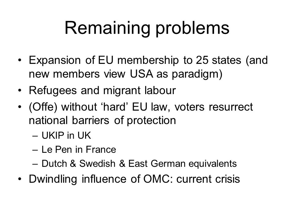 Remaining problems Expansion of EU membership to 25 states (and new members view USA as paradigm) Refugees and migrant labour (Offe) without 'hard' EU law, voters resurrect national barriers of protection –UKIP in UK –Le Pen in France –Dutch & Swedish & East German equivalents Dwindling influence of OMC: current crisis