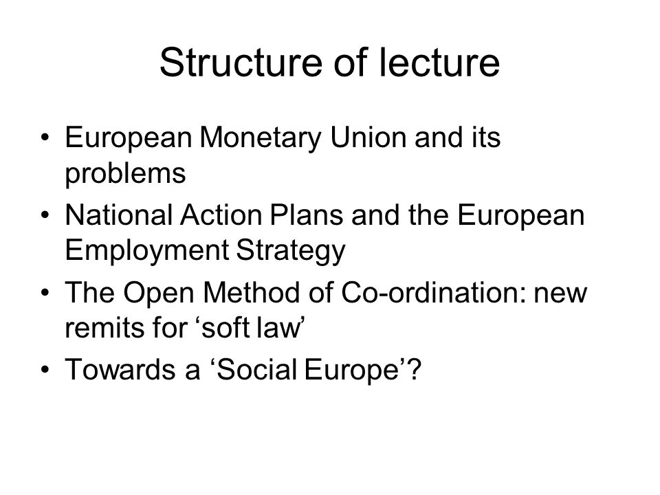 Structure of lecture European Monetary Union and its problems National Action Plans and the European Employment Strategy The Open Method of Co-ordination: new remits for 'soft law' Towards a 'Social Europe'?
