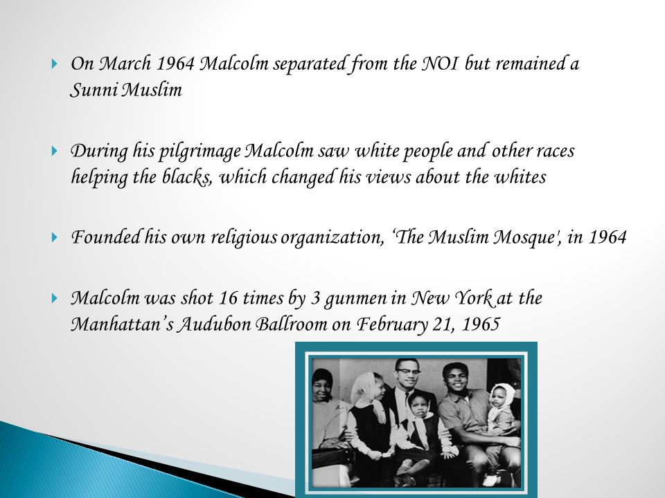  On March 1964 Malcolm separated from the NOI but remained a Sunni Muslim  During his pilgrimage Malcolm saw white people and other races helping th