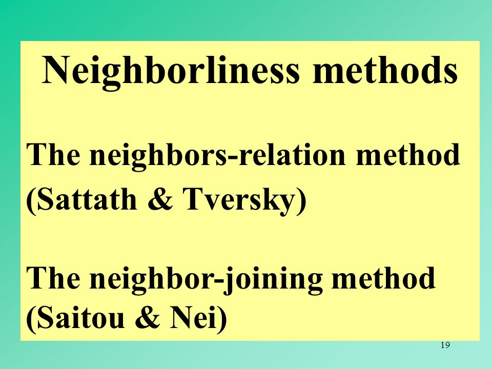 19 Neighborliness methods The neighbors-relation method (Sattath & Tversky) The neighbor-joining method (Saitou & Nei)