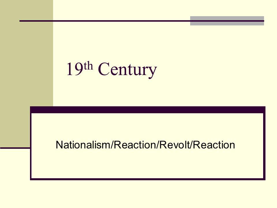 19 th Century Nationalism/Reaction/Revolt/Reaction