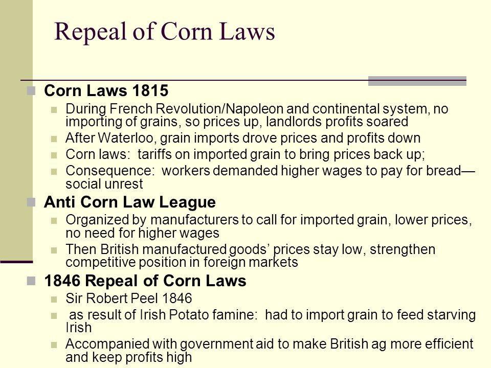 Repeal of Corn Laws Corn Laws 1815 During French Revolution/Napoleon and continental system, no importing of grains, so prices up, landlords profits s