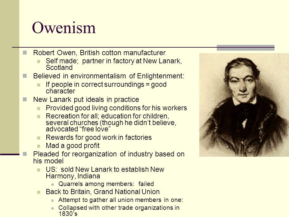 Owenism Robert Owen, British cotton manufacturer Self made; partner in factory at New Lanark, Scotland Believed in environmentalism of Enlightenment: