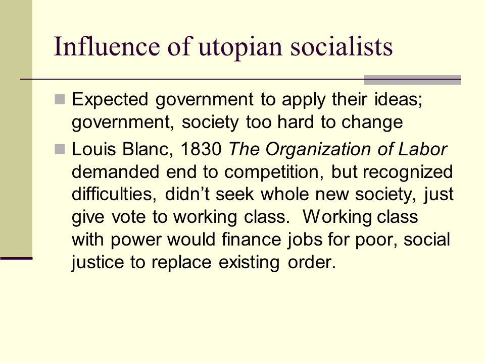Influence of utopian socialists Expected government to apply their ideas; government, society too hard to change Louis Blanc, 1830 The Organization of