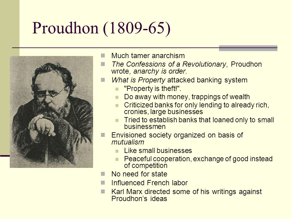 Proudhon (1809-65) Much tamer anarchism The Confessions of a Revolutionary, Proudhon wrote, anarchy is order. What is Property attacked banking system