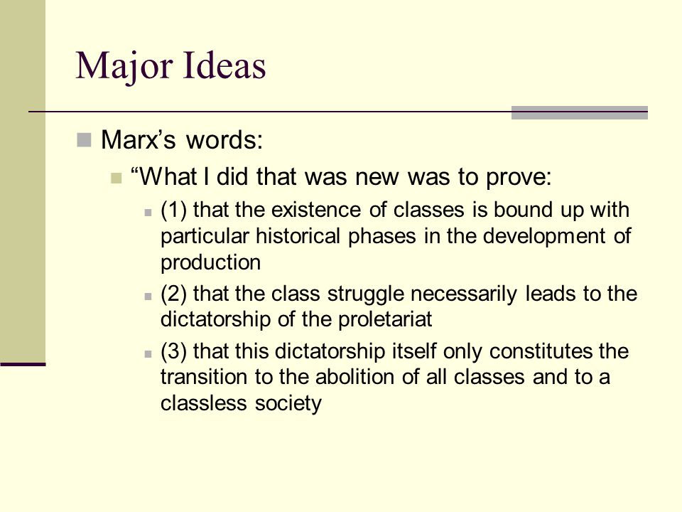 """Major Ideas Marx's words: """"What I did that was new was to prove: (1) that the existence of classes is bound up with particular historical phases in th"""