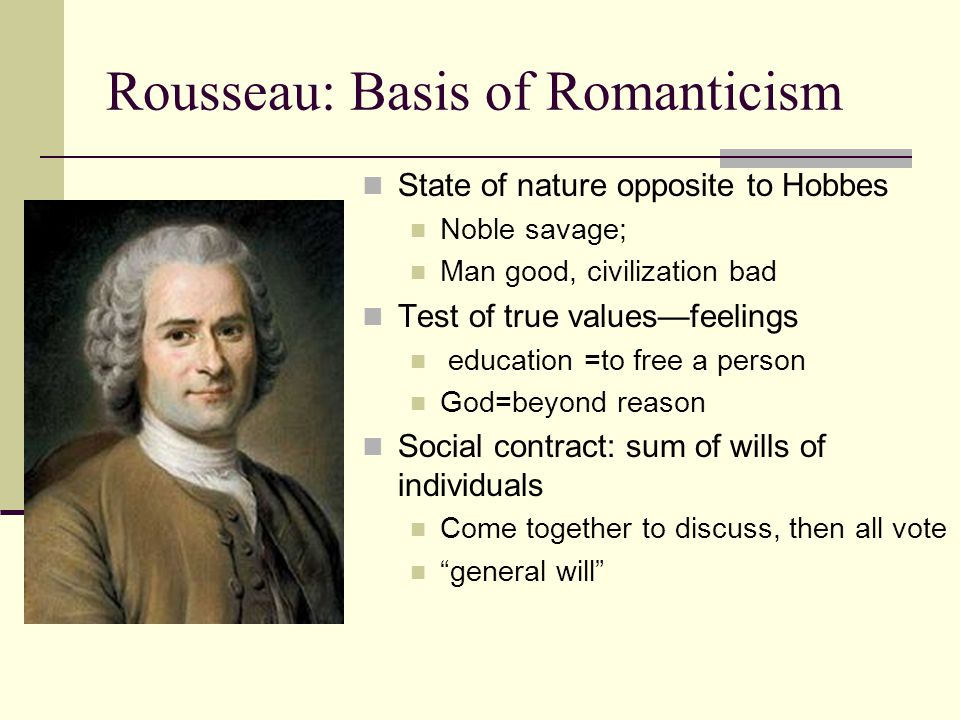 Rousseau: Basis of Romanticism State of nature opposite to Hobbes Noble savage; Man good, civilization bad Test of true values—feelings education =to