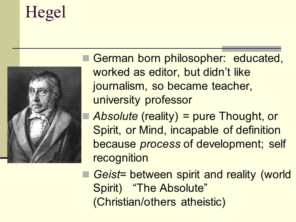 Hegel German born philosopher: educated, worked as editor, but didn't like journalism, so became teacher, university professor Absolute (reality) = pu