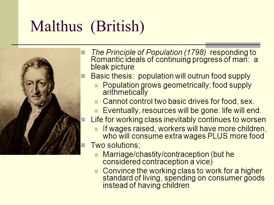 Malthus (British) The Principle of Population (1798) responding to Romantic ideals of continuing progress of man: a bleak picture Basic thesis: popula
