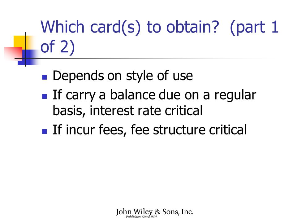 Which card(s) to obtain? (part 1 of 2) Depends on style of use If carry a balance due on a regular basis, interest rate critical If incur fees, fee st