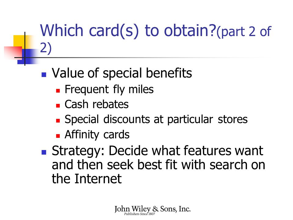 Which card(s) to obtain? (part 2 of 2) Value of special benefits Frequent fly miles Cash rebates Special discounts at particular stores Affinity cards