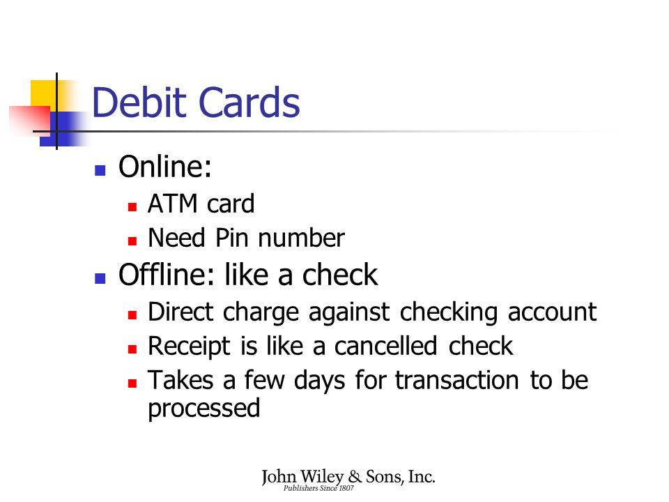 Debit Cards Online: ATM card Need Pin number Offline: like a check Direct charge against checking account Receipt is like a cancelled check Takes a fe