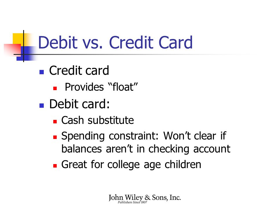 "Debit vs. Credit Card Credit card Provides ""float"" Debit card: Cash substitute Spending constraint: Won't clear if balances aren't in checking account"