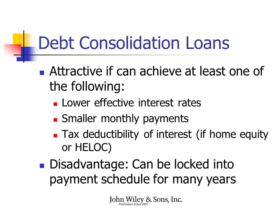 Debt Consolidation Loans Attractive if can achieve at least one of the following: Lower effective interest rates Smaller monthly payments Tax deductib