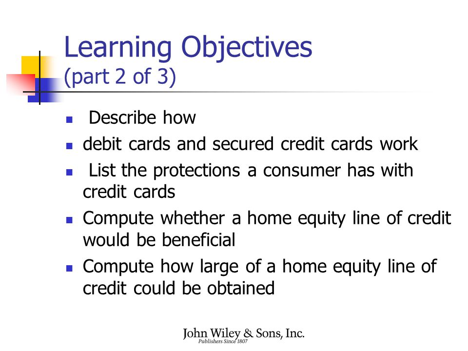 Learning Objectives (part 2 of 3) Describe how debit cards and secured credit cards work List the protections a consumer has with credit cards Compute