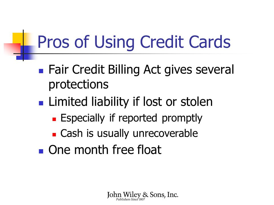 Pros of Using Credit Cards Fair Credit Billing Act gives several protections Limited liability if lost or stolen Especially if reported promptly Cash
