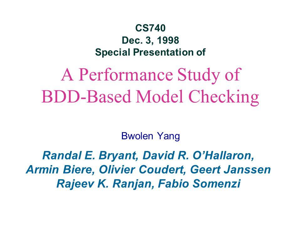 A Performance Study of BDD-Based Model Checking Bwolen Yang Randal E. Bryant, David R. O'Hallaron, Armin Biere, Olivier Coudert, Geert Janssen Rajeev