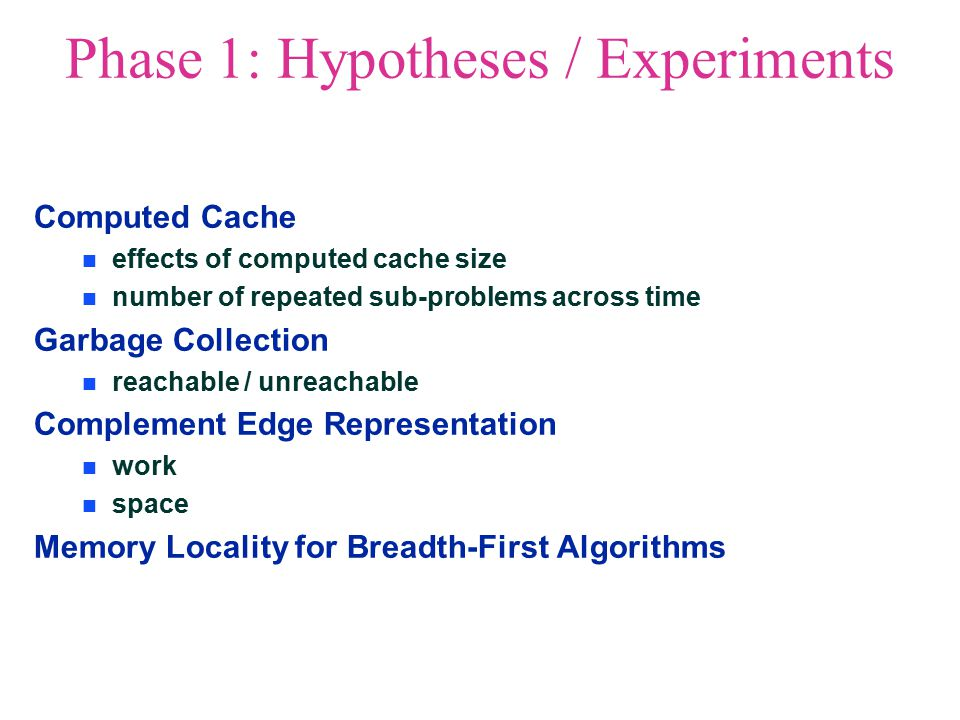 Phase 1: Hypotheses / Experiments Computed Cache effects of computed cache size number of repeated sub-problems across time Garbage Collection reachable / unreachable Complement Edge Representation work space Memory Locality for Breadth-First Algorithms