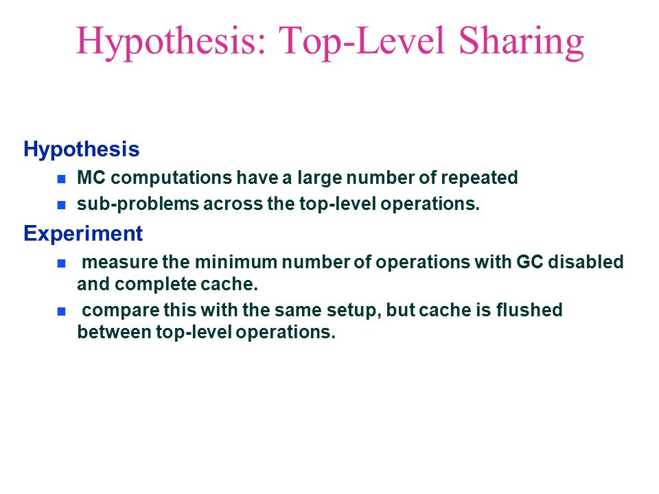 Hypothesis: Top-Level Sharing Hypothesis MC computations have a large number of repeated sub-problems across the top-level operations.