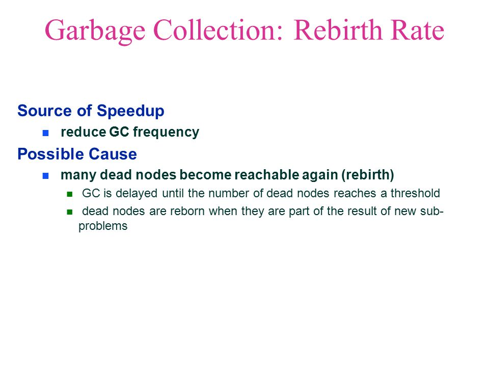 Garbage Collection: Rebirth Rate Source of Speedup reduce GC frequency Possible Cause many dead nodes become reachable again (rebirth) GC is delayed until the number of dead nodes reaches a threshold dead nodes are reborn when they are part of the result of new sub- problems