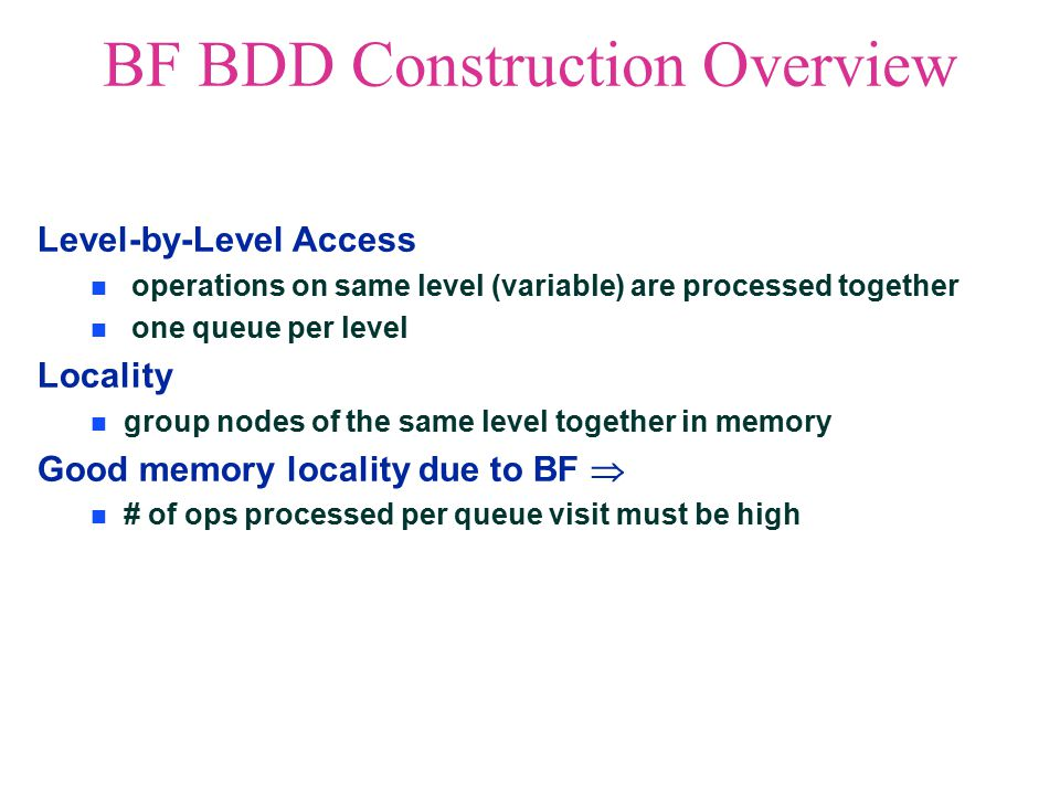 BF BDD Construction Overview Level-by-Level Access operations on same level (variable) are processed together one queue per level Locality group nodes of the same level together in memory Good memory locality due to BF  # of ops processed per queue visit must be high