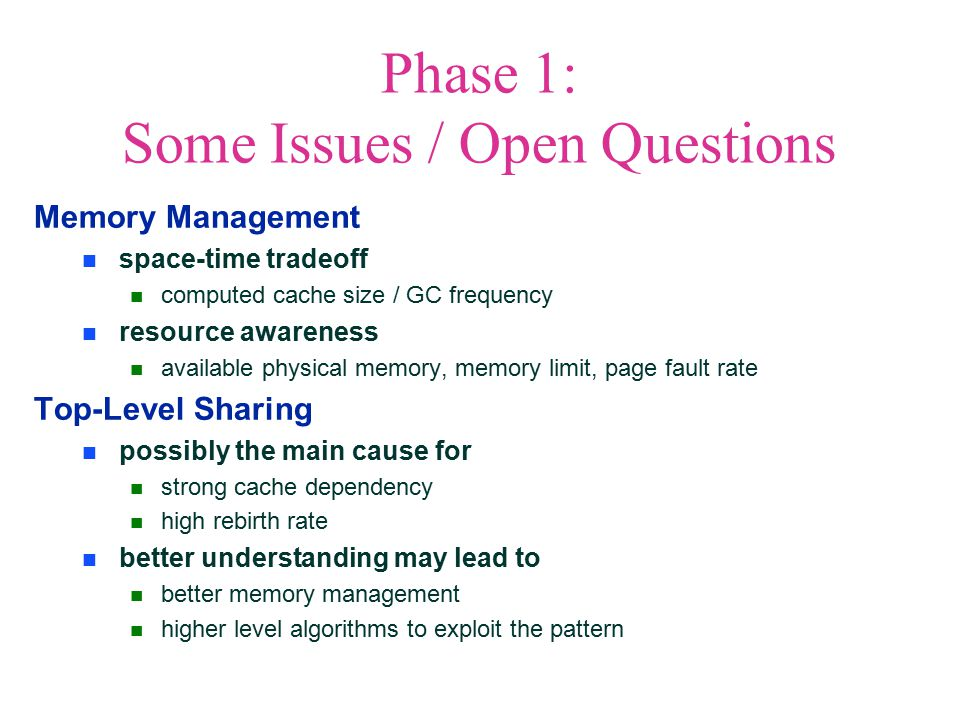 Phase 1: Some Issues / Open Questions Memory Management space-time tradeoff computed cache size / GC frequency resource awareness available physical memory, memory limit, page fault rate Top-Level Sharing possibly the main cause for strong cache dependency high rebirth rate better understanding may lead to better memory management higher level algorithms to exploit the pattern