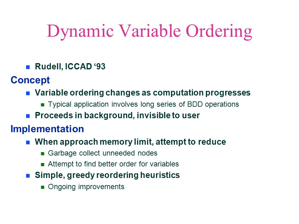 Dynamic Variable Ordering Rudell, ICCAD '93 Concept Variable ordering changes as computation progresses Typical application involves long series of BDD operations Proceeds in background, invisible to user Implementation When approach memory limit, attempt to reduce Garbage collect unneeded nodes Attempt to find better order for variables Simple, greedy reordering heuristics Ongoing improvements