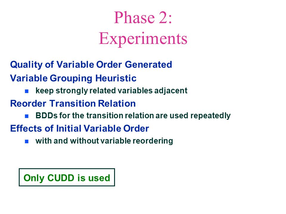 Only CUDD is used Phase 2: Experiments Quality of Variable Order Generated Variable Grouping Heuristic keep strongly related variables adjacent Reorder Transition Relation BDDs for the transition relation are used repeatedly Effects of Initial Variable Order with and without variable reordering