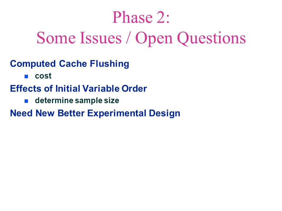 Phase 2: Some Issues / Open Questions Computed Cache Flushing cost Effects of Initial Variable Order determine sample size Need New Better Experimental Design
