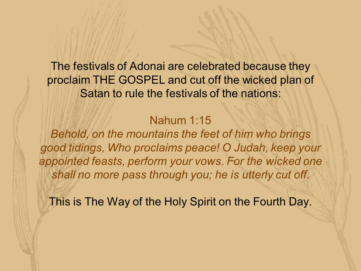 The festivals of Adonai are celebrated because they proclaim THE GOSPEL and cut off the wicked plan of Satan to rule the festivals of the nations: Nahum 1:15 Behold, on the mountains the feet of him who brings good tidings, Who proclaims peace.