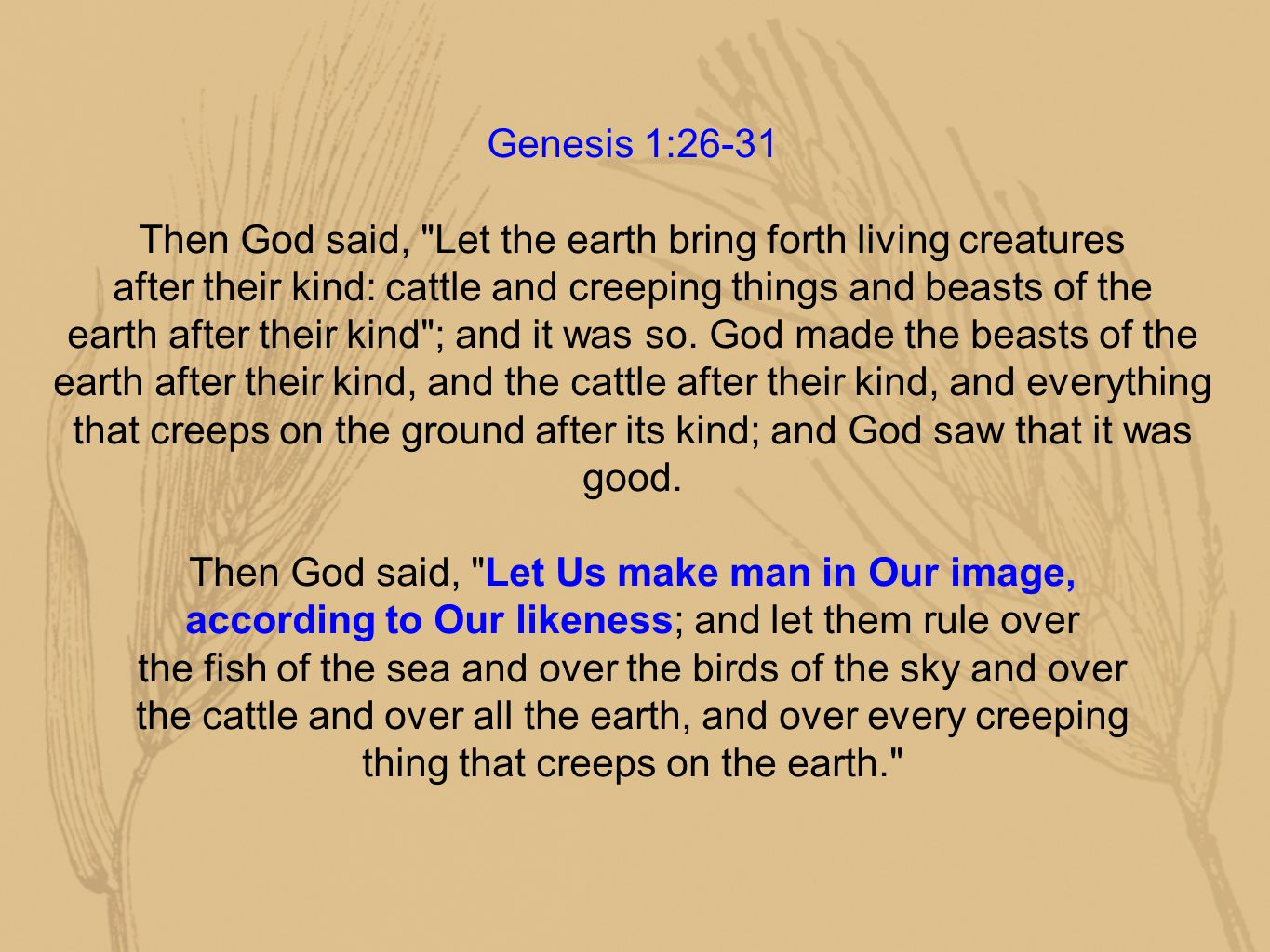 Genesis 1:26-31 Then God said, Let the earth bring forth living creatures after their kind: cattle and creeping things and beasts of the earth after their kind ; and it was so.