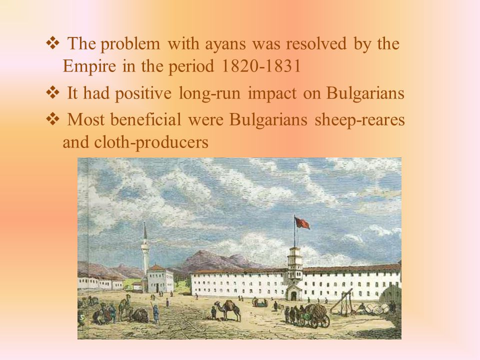  The problem with ayans was resolved by the Empire in the period 1820-1831  It had positive long-run impact on Bulgarians  Most beneficial were Bulgarians sheep-reares and cloth-producers