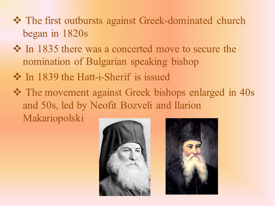  The first outbursts against Greek-dominated church began in 1820s  In 1835 there was a concerted move to secure the nomination of Bulgarian speaking bishop  In 1839 the Hatt-i-Sherif is issued  The movement against Greek bishops enlarged in 40s and 50s, led by Neofit Bozveli and Ilarion Makariopolski