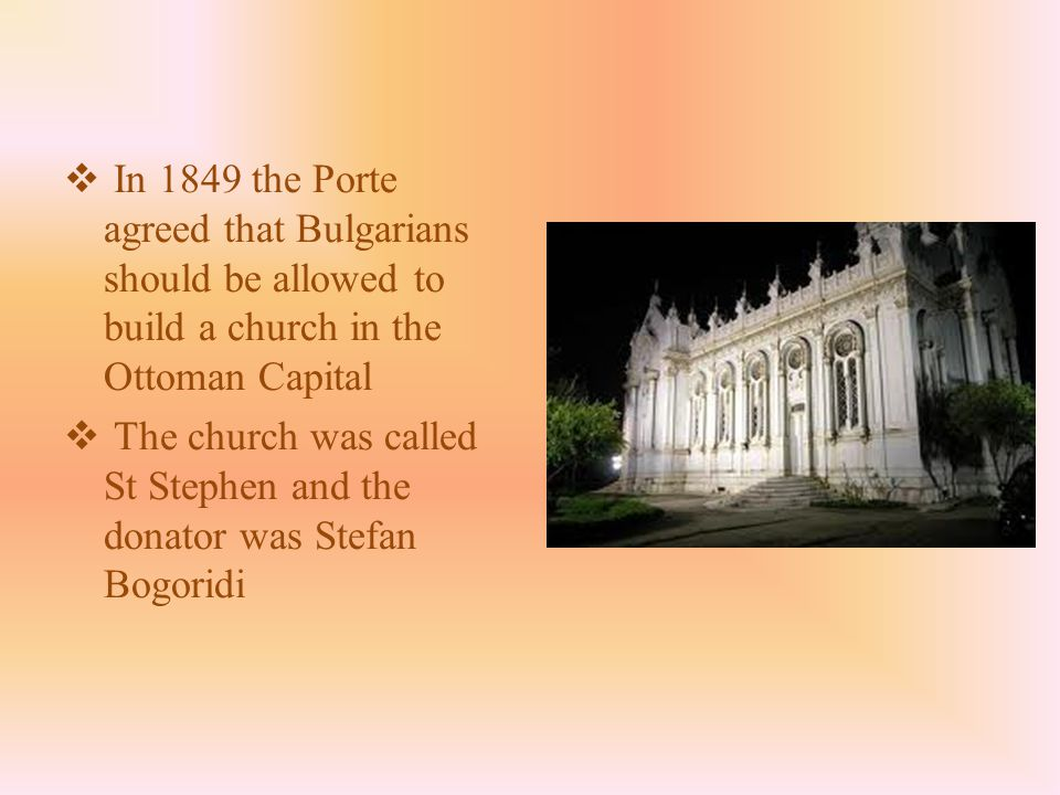  In 1849 the Porte agreed that Bulgarians should be allowed to build a church in the Ottoman Capital  The church was called St Stephen and the donator was Stefan Bogoridi