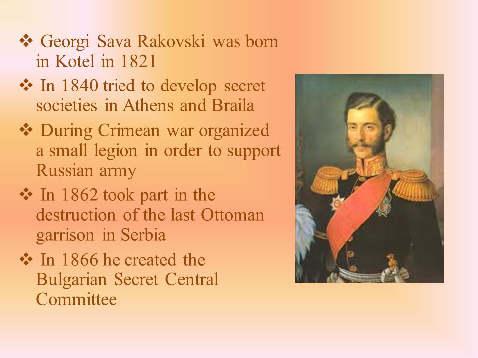  Georgi Sava Rakovski was born in Kotel in 1821  In 1840 tried to develop secret societies in Athens and Braila  During Crimean war organized a small legion in order to support Russian army  In 1862 took part in the destruction of the last Ottoman garrison in Serbia  In 1866 he created the Bulgarian Secret Central Committee