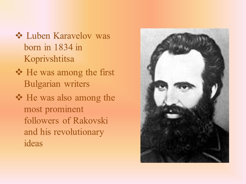  Luben Karavelov was born in 1834 in Koprivshtitsa  He was among the first Bulgarian writers  He was also among the most prominent followers of Rakovski and his revolutionary ideas