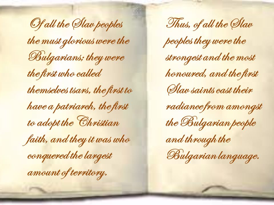 Of all the Slav peoples the must glorious were the Bulgarians; they were the first who called themselves tsars, the first to have a patriarch, the first to adopt the Christian faith, and they it was who conquered the largest amount of territory.