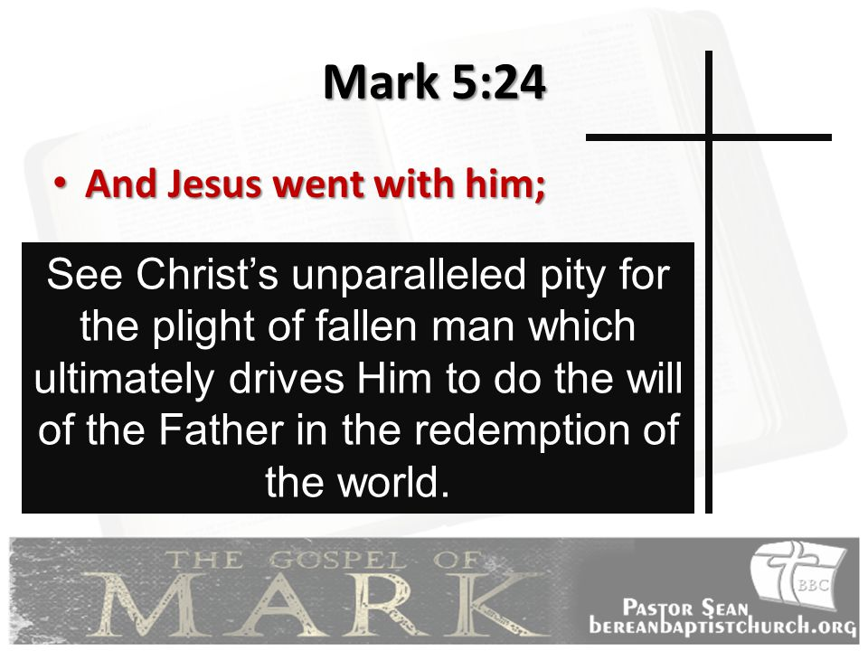 Mark 5:24 And Jesus went with him; And Jesus went with him; See Christ's unparalleled pity for the plight of fallen man which ultimately drives Him to do the will of the Father in the redemption of the world.
